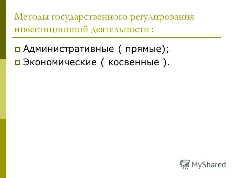 Методы государственного регулирования инвестиционной деятельности : Административные ( прямые); Экономические ( косвенные ).