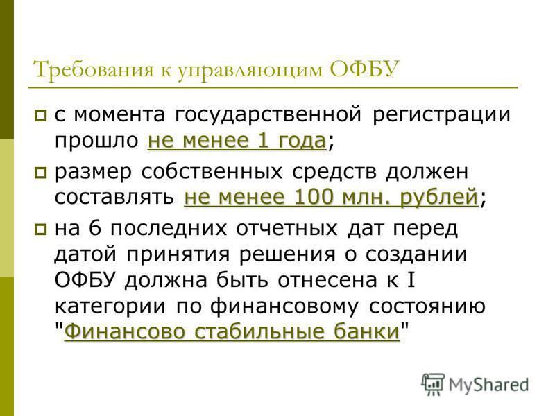 Требования к управляющим ОФБУ не менее 1 года с момента государственной регистрации прошло не менее 1 года; не менее 100 млн. рублей размер собственных средств должен составлять не менее 100 млн. рублей; Финансово стабильные банки на 6 последних отче