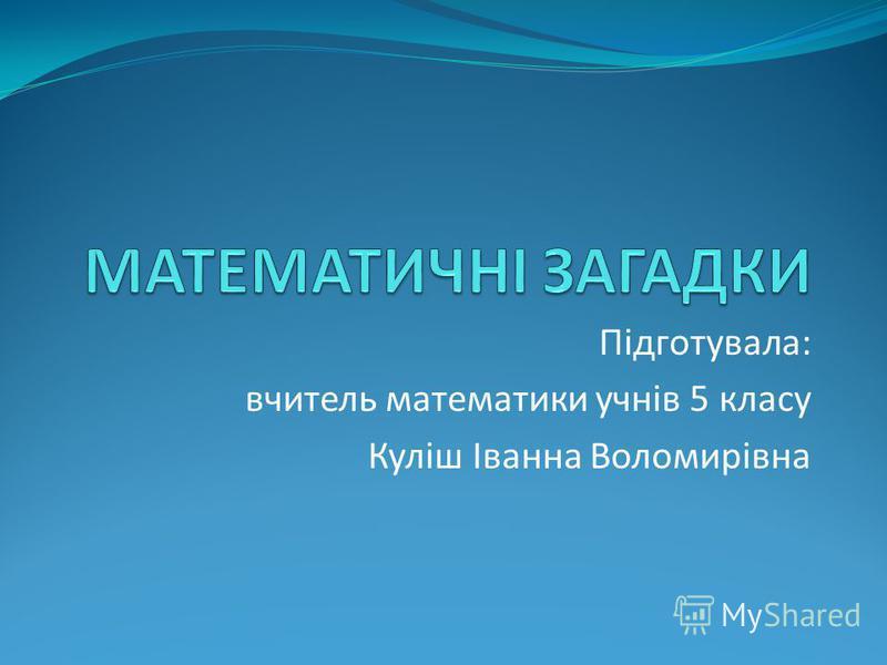 Підготувала: вчитель математики учнів 5 класу Куліш Іванна Воломирівна