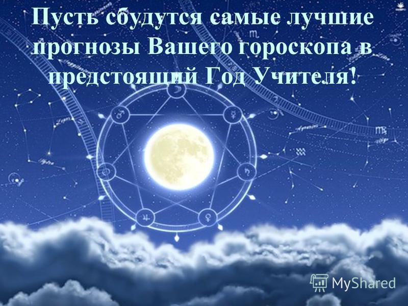 Пусть сбудутся самые лучшие прогнозы Вашего гороскопа в предстоящий Год Учителя!