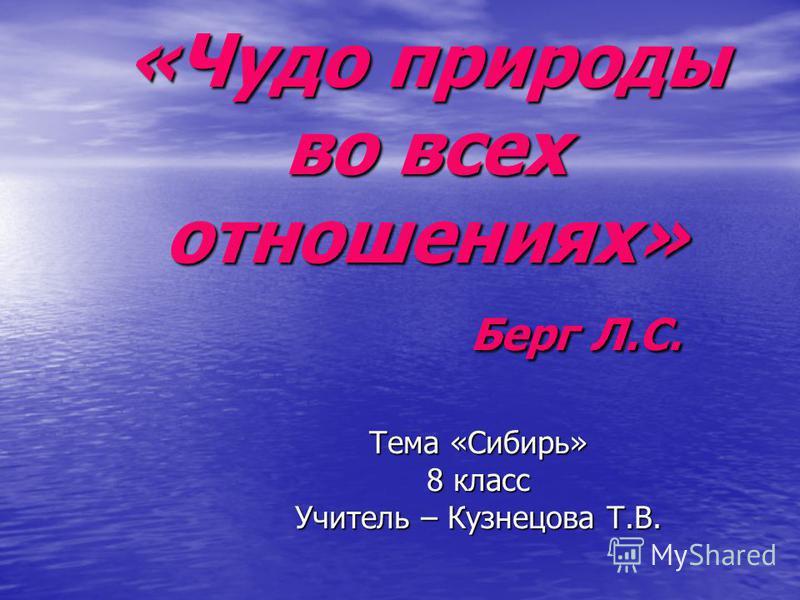 «Чудо природы во всех отношениях» Берг Л.С. Тема «Сибирь» 8 класс Учитель – Кузнецова Т.В.
