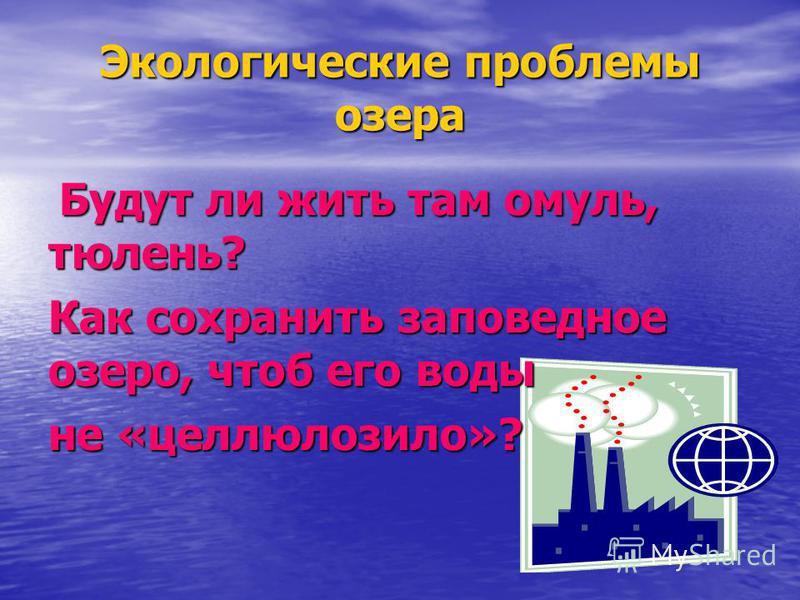 Экологические проблемы озера Будут ли жить там омуль, тюлень? Будут ли жить там омуль, тюлень? Как сохранить заповедное озеро, чтоб его воды не «целлюлозило»?