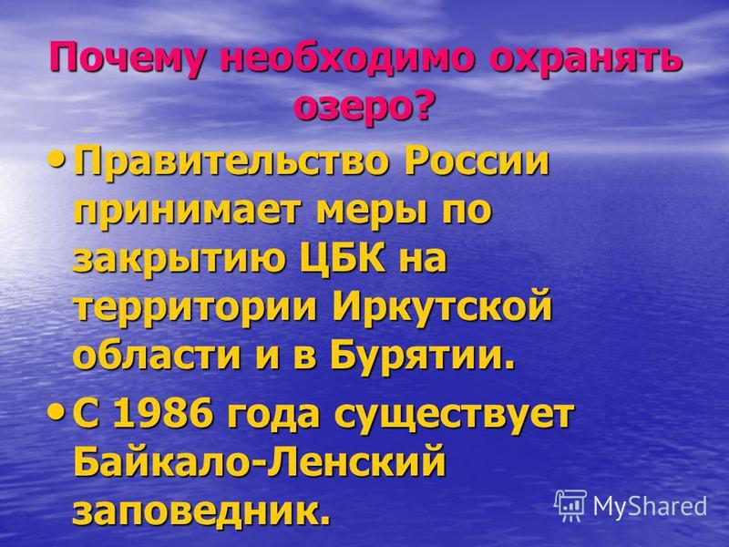 Почему необходимо охранять озеро? Правительство России принимает меры по закрытию ЦБК на территории Иркутской области и в Бурятии. Правительство России принимает меры по закрытию ЦБК на территории Иркутской области и в Бурятии. С 1986 года существует