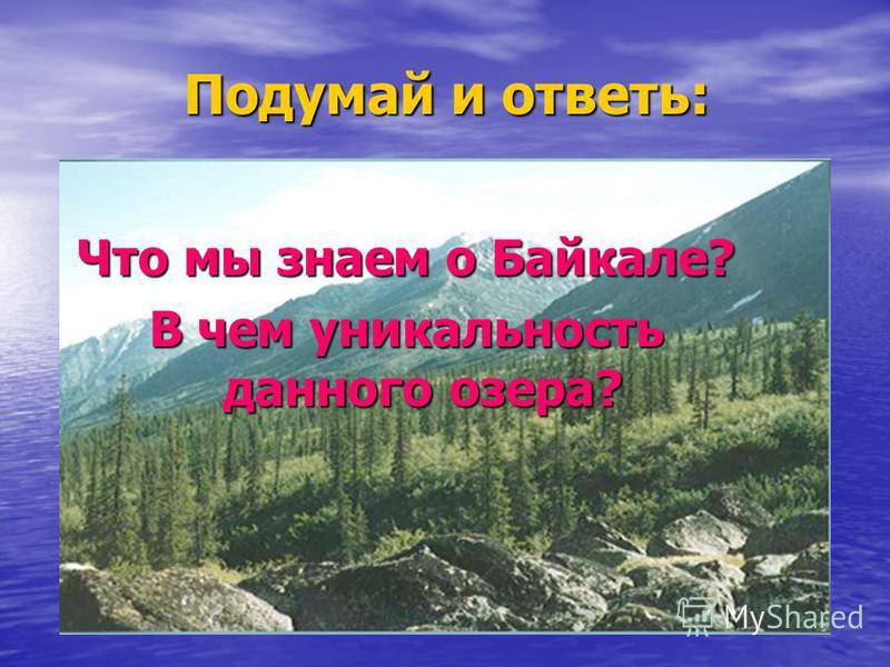 Подумай и ответь: Что мы знаем о Байкале? В чем уникальность данного озера?