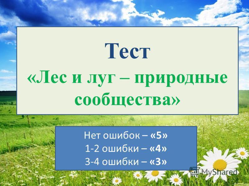 Тест «Лес и луг – природные сообщества» Нет ошибок – «5» 1-2 ошибки – «4» 3-4 ошибки – «3»