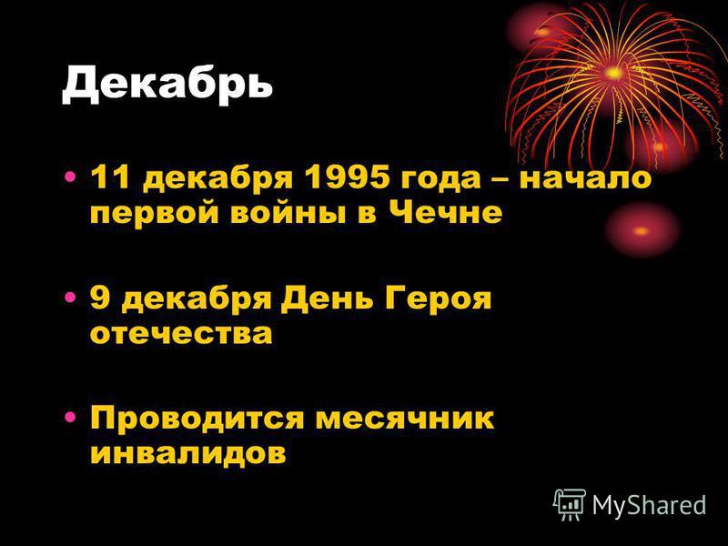 Декабрь 11 декабря 1995 года – начало первой войны в Чечне 9 декабря День Героя отечества Проводится месячник инвалидов