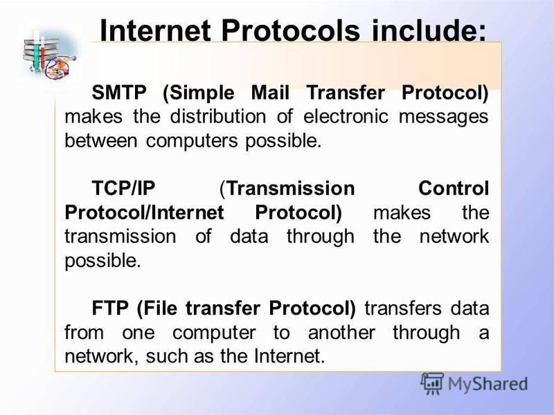 SMTP (Simple Mail Transfer Protocol) makes the distribution of electronic messages between computers possible. TCP/IP (Transmission Control Protocol/Internet Protocol) makes the transmission of data through the network possible. FTP (File transfer Pr
