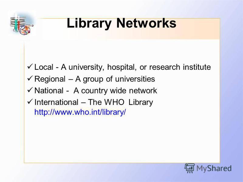 Library Networks Local - A university, hospital, or research institute Regional – A group of universities National - A country wide network International – The WHO Library http://www.who.int/library/