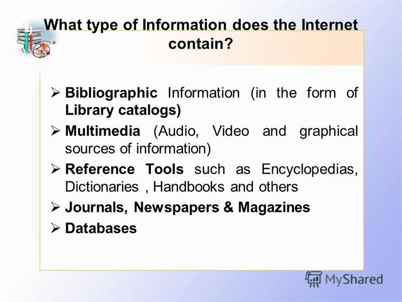 What type of Information does the Internet contain? Bibliographic Information (in the form of Library catalogs) Multimedia (Audio, Video and graphical sources of information) Reference Tools such as Encyclopedias, Dictionaries, Handbooks and others J