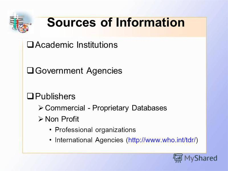 Sources of Information Academic Institutions Government Agencies Publishers Commercial - Proprietary Databases Non Profit Professional organizations International Agencies (http://www.who.int/tdr/)