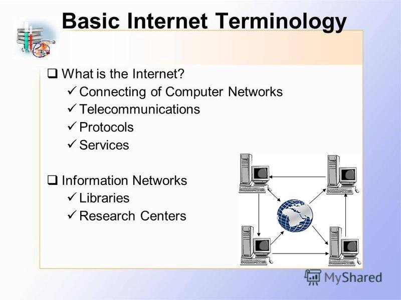Basic Internet Terminology What is the Internet? Connecting of Computer Networks Telecommunications Protocols Services Information Networks Libraries Research Centers