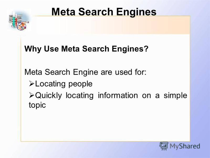 Meta Search Engines Why Use Meta Search Engines? Meta Search Engine are used for: Locating people Quickly locating information on a simple topic
