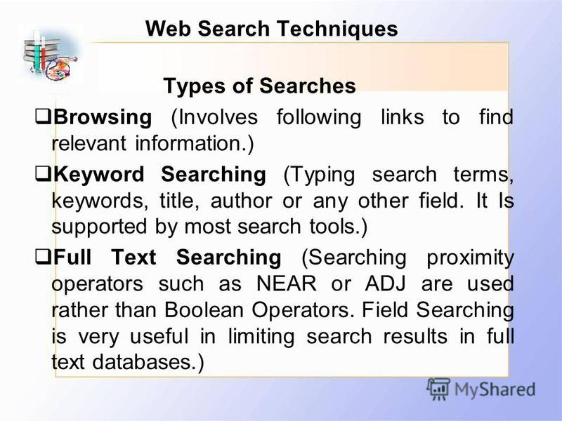 Web Search Techniques Types of Searches Browsing (Involves following links to find relevant information.) Keyword Searching (Typing search terms, keywords, title, author or any other field. It Is supported by most search tools.) Full Text Searching (