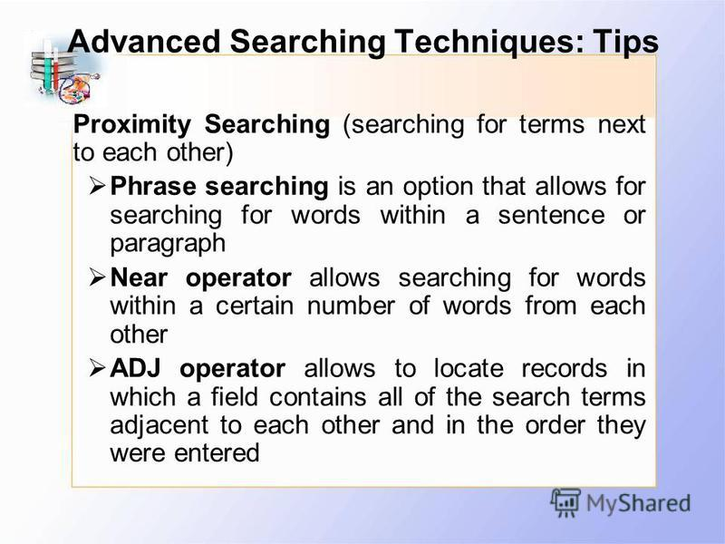 Advanced Searching Techniques: Tips Proximity Searching (searching for terms next to each other) Phrase searching is an option that allows for searching for words within a sentence or paragraph Near operator allows searching for words within a certai
