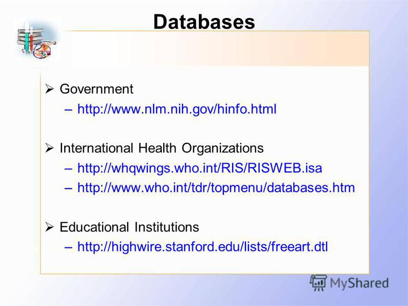 Databases Government –http://www.nlm.nih.gov/hinfo.html International Health Organizations –http://whqwings.who.int/RIS/RISWEB.isa –http://www.who.int/tdr/topmenu/databases.htm Educational Institutions –http://highwire.stanford.edu/lists/freeart.dtl