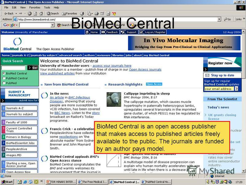 BioMed Central BioMed Central is an open access publisher that makes access to published articles freely available to the public. The journals are funded by an author pays model.