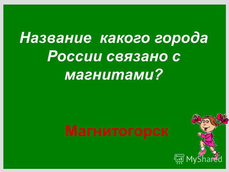 Название какого города России связано с магнитами? Магнитогорск