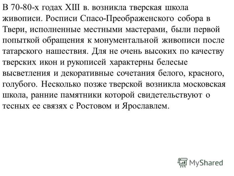 В 70-80-х годах XIII в. возникла тверская школа живописи. Росписи Спасо-Преображенского собора в Твери, исполненные местными мастерами, были первой попыткой обращения к монументальной живописи после татарского нашествия. Для не очень высоких по качес