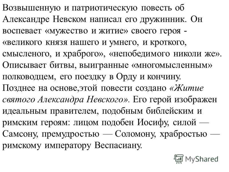 Возвышенную и патриотическую повесть об Александре Невском написал его дружинник. Он воспевает «мужество и житие» своего героя - «великого князя нашего и умного, и кроткого, осмысленного, и храброго», «непобедимого николи же». Описывает битвы, выигра
