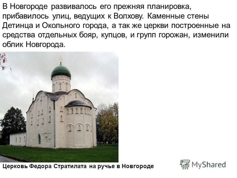 В Новгороде развивалось его прежняя планировка, прибавилось улиц, ведущих к Волхову. Каменные стены Детинца и Окольного города, а так же церкви построенные на средства отдельных бояр, купцов, и групп горожан, изменили облик Новгорода. Церковь Федора