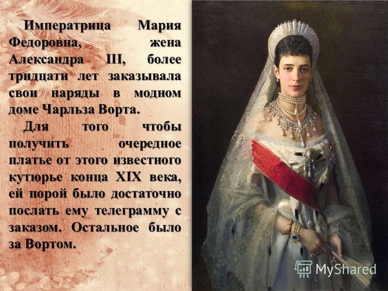 Императрица Мария Федоровна, жена Александра III, более тридцати лет заказывала свои наряды в модном доме Чарльза Ворта. Для того чтобы получить очередное платье от этого известного кутюрье конца XIX века, ей порой было достаточно послать ему телегра