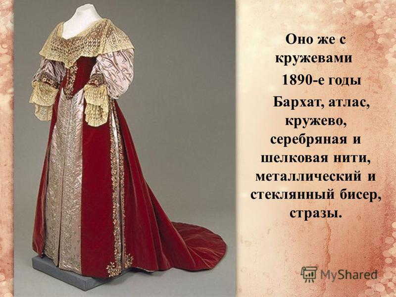 Оно же с кружевами 1890-е годы Бархат, атлас, кружево, серебряная и шелковая нити, металлический и стеклянный бисер, стразы.
