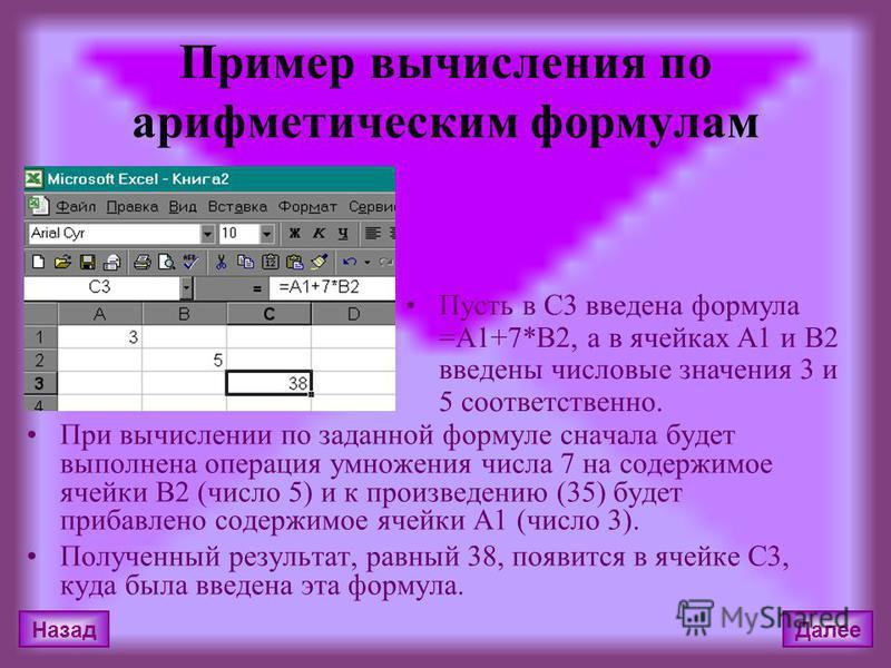 Пример вычисления по арифметическим формулам При вычислении по заданной формуле сначала будет выполнена операция умножения числа 7 на содержимое ячейки В2 (число 5) и к произведению (35) будет прибавлено содержимое ячейки А1 (число 3). Полученный рез