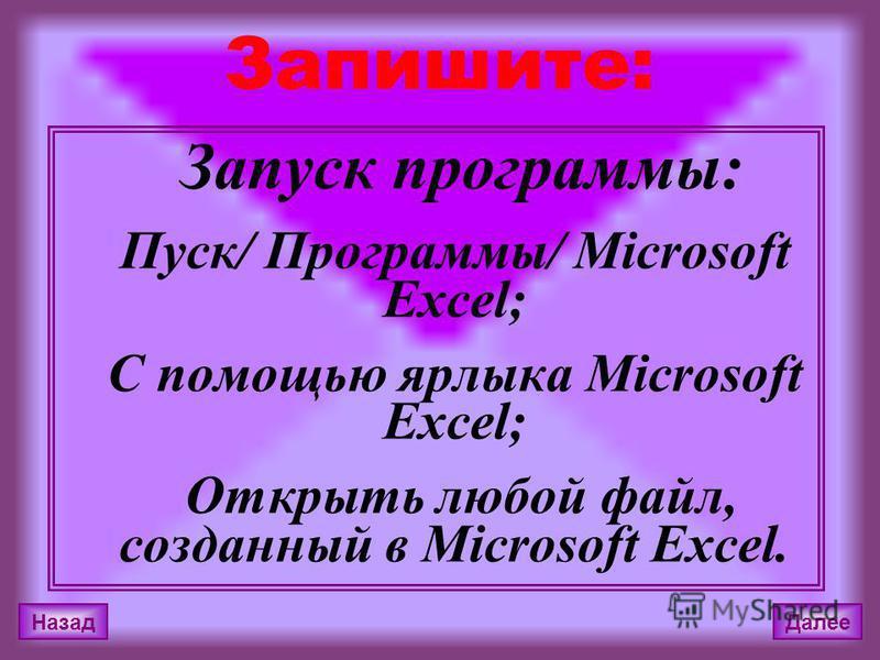 Запишите: Запуск программы: Пуск/ Программы/ Microsoft Excel; С помощью ярлыка Microsoft Excel; Открыть любой файл, созданный в Microsoft Excel. Назад Далее