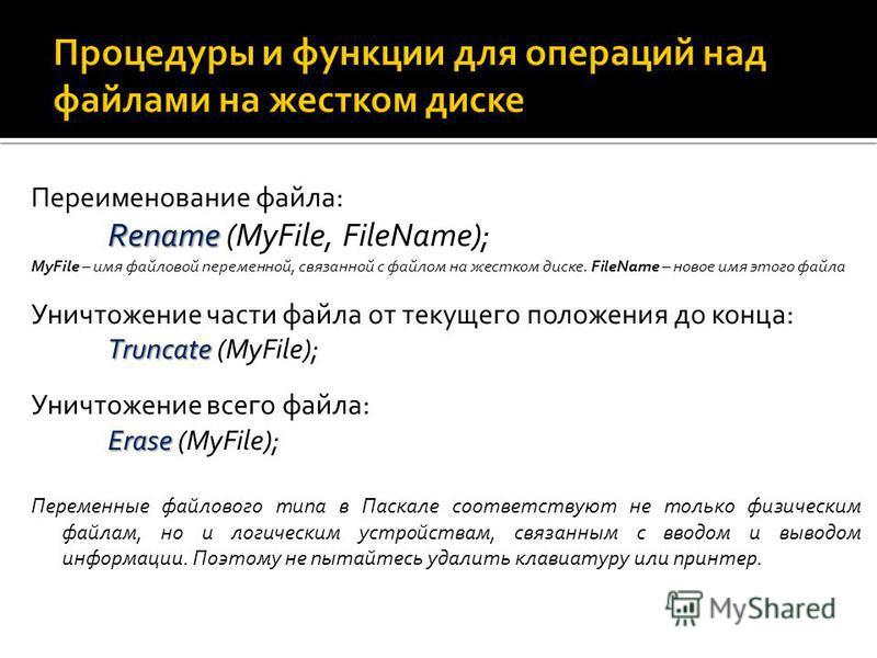 Переименование файла: Rename Rename (МуFilе, FileName); MyFile – имя файловой переменной, связанной с файлом на жестком диске. FileName – новое имя этого файла Уничтожение части файла от текущего положения до конца: Truncate Truncate (МуFilе); Уничто