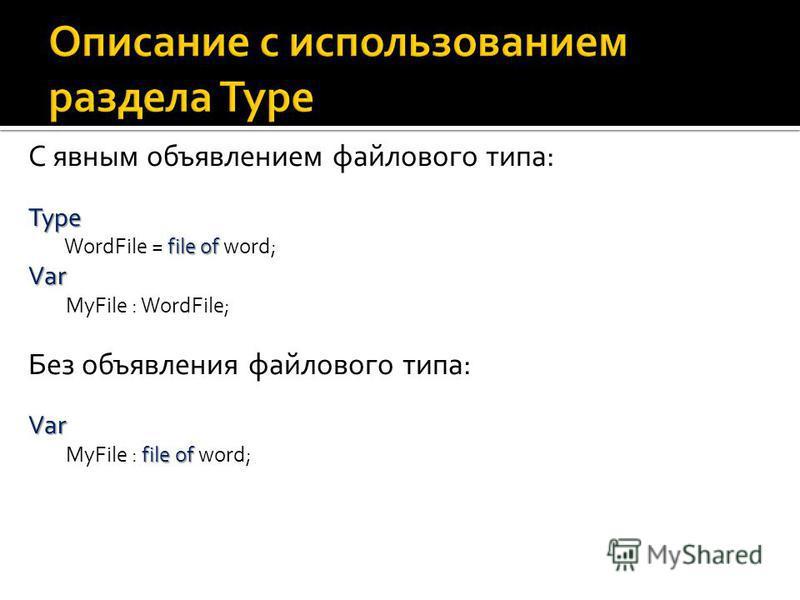 C явным объявлением файлового типа: Type file of Type WordFile = file of word; Var Var MyFile : WordFile; Без объявления файлового типа: Var file of Var MyFile : file of word;