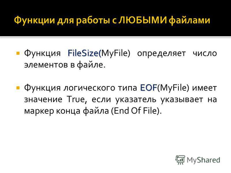 FileSize( Функция FileSize(МуFilе) определяет число элементов в файле. ЕОF Функция логического типа ЕОF(МуFilе) имеет значение Тruе, если указатель указывает на маркер конца файла (End Of File).