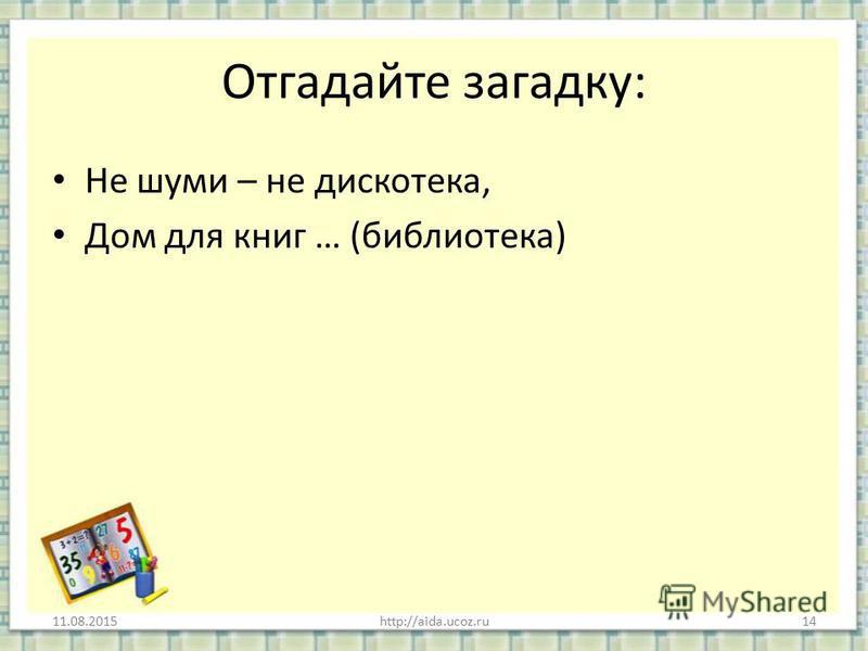 Отгадайте загадку: Не шуми – не дискотека, Дом для книг … (библиотека) 11.08.2015http://aida.ucoz.ru14