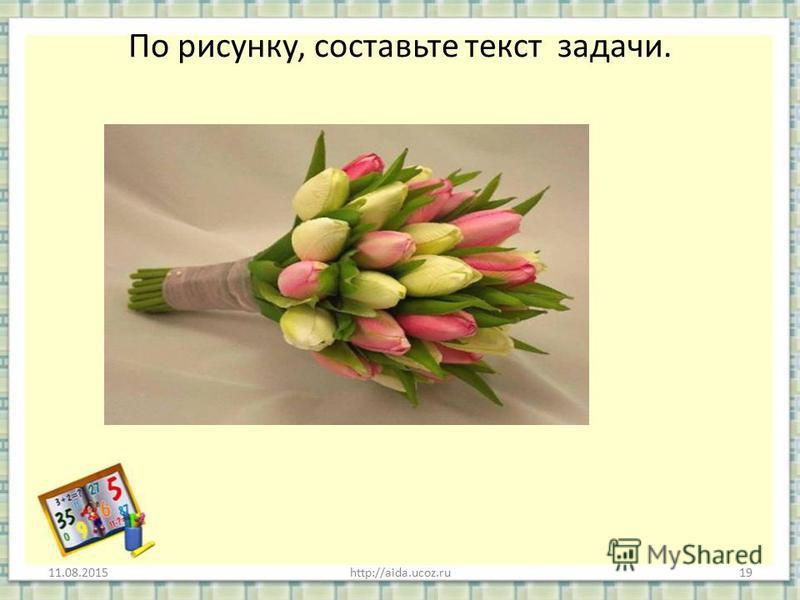 По рисунку, составьте текст задачи. 11.08.2015http://aida.ucoz.ru19