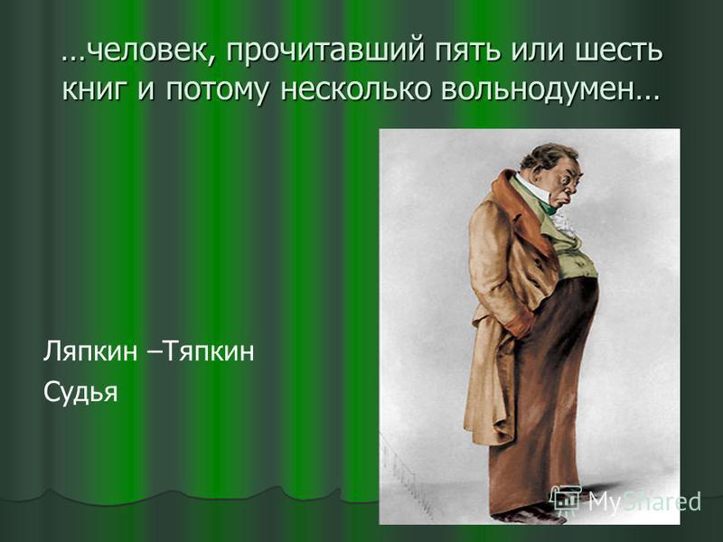 …человек, прочитавший пять или шесть книг и потому несколько вольнодумен… Ляпкин –Тяпкин Судья