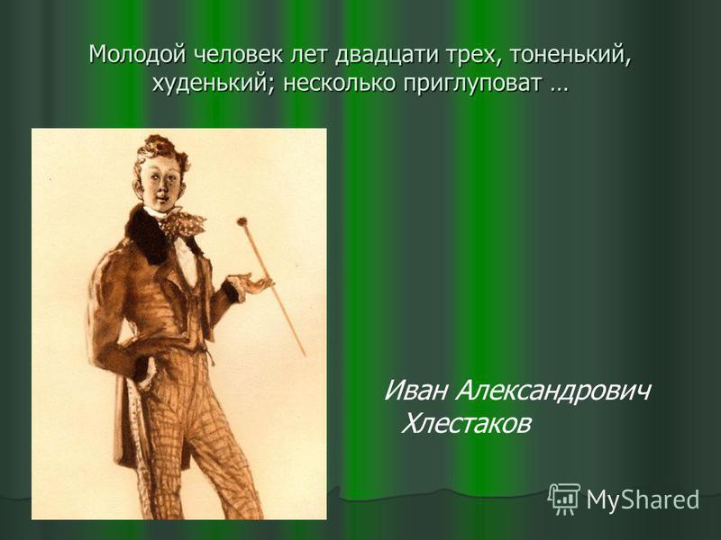 Молодой человек лет двадцати трех, тоненький, худенький; несколько приглуповат … Иван Александрович Хлестаков