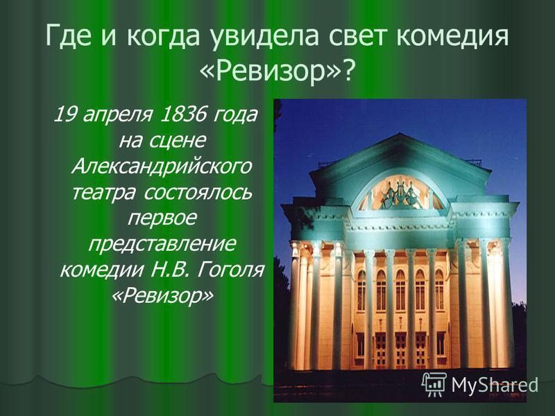 Где и когда увидела свет комедия «Ревизор»? 19 апреля 1836 года на сцене Александрийского театра состоялось первое представление комедии Н.В. Гоголя «Ревизор»