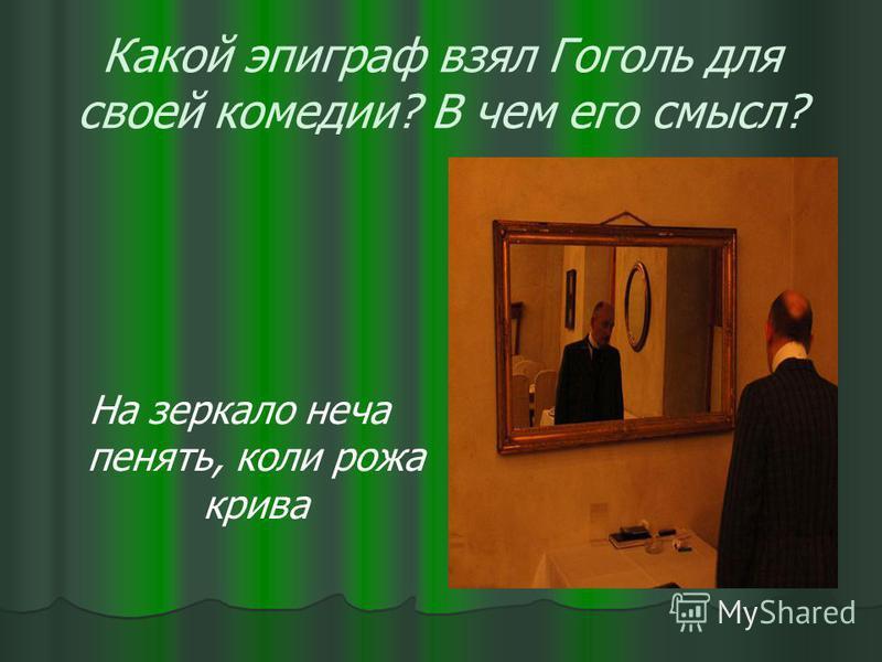 Какой эпиграф взял Гоголь для своей комедии? В чем его смысл? На зеркало неча пенять, коли рожа крива