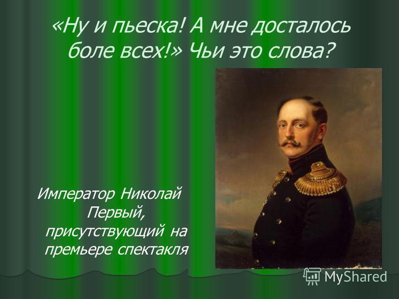 «Ну и пьеска! А мне досталось боле всех!» Чьи это слова? Император Николай Первый, присутствующий на премьере спектакля