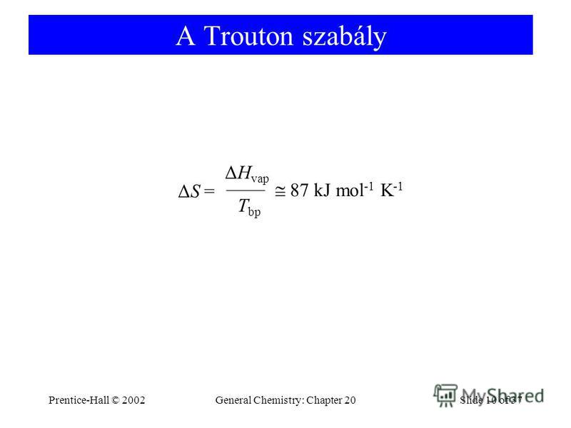 Prentice-Hall © 2002General Chemistry: Chapter 20Slide 10 of 37 A Trouton szabály ΔS = ΔH vap T bp 87 kJ mol -1 K -1