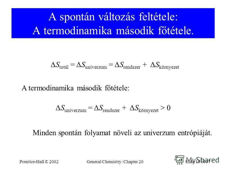 Prentice-Hall © 2002General Chemistry: Chapter 20Slide 15 of 37 A spontán változás feltétele: A termodinamika második főtétele. ΔS totál = ΔS univerzum = ΔS rendszer + ΔS környezet A termodinamika második főtétele: ΔS univerzum = ΔS rendszer + ΔS kör