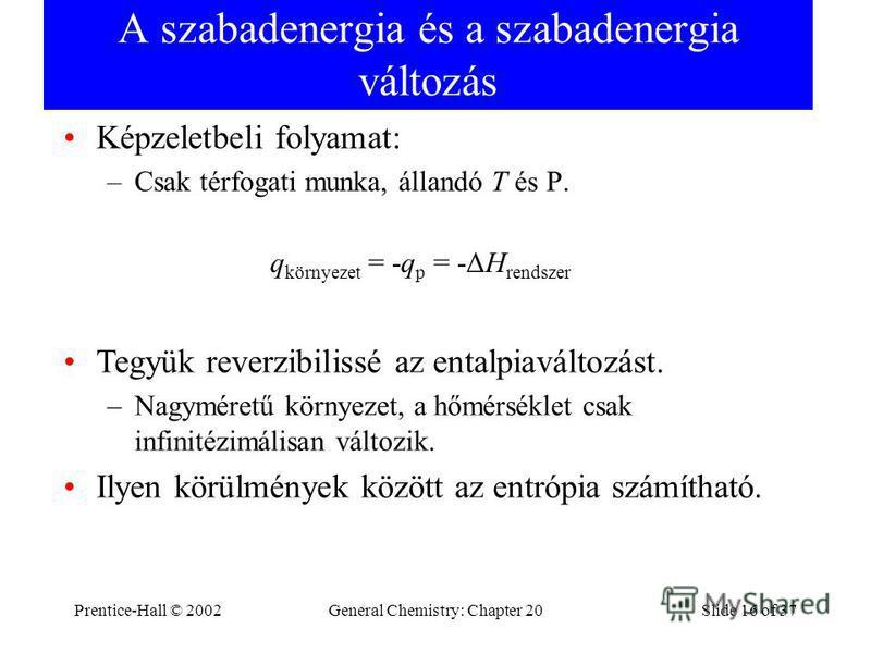 Prentice-Hall © 2002General Chemistry: Chapter 20Slide 16 of 37 A szabadenergia és a szabadenergia változás Képzeletbeli folyamat: –Csak térfogati munka, állandó T és P. q környezet = -q p = -ΔH rendszer Tegyük reverzibilissé az entalpiaváltozást. –N