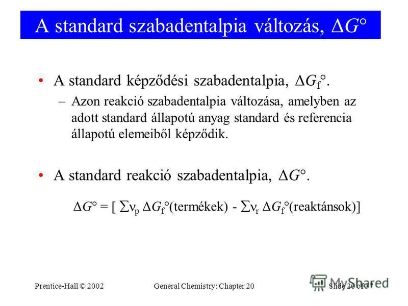Prentice-Hall © 2002General Chemistry: Chapter 20Slide 20 of 37 A standard szabadentalpia változás, ΔG° A standard képződési szabadentalpia, ΔG f °. –Azon reakció szabadentalpia változása, amelyben az adott standard állapotú anyag standard és referen