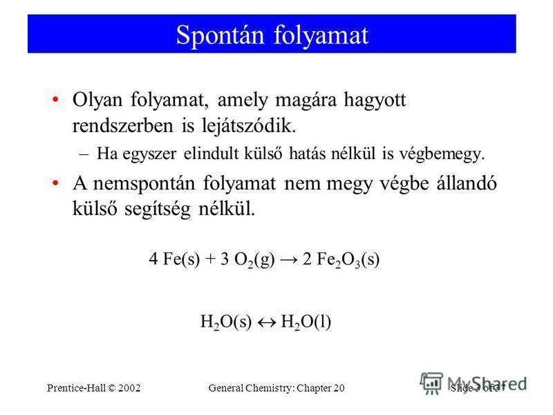 Prentice-Hall © 2002General Chemistry: Chapter 20Slide 3 of 37 Spontán folyamat Olyan folyamat, amely magára hagyott rendszerben is lejátszódik. –Ha egyszer elindult külső hatás nélkül is végbemegy. A nemspontán folyamat nem megy végbe állandó külső