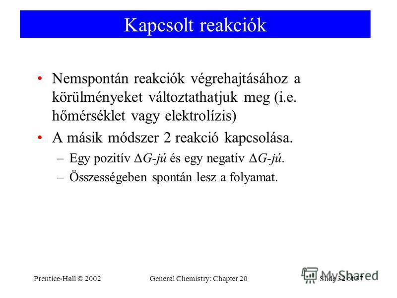 Prentice-Hall © 2002General Chemistry: Chapter 20Slide 32 of 37 Kapcsolt reakciók Nemspontán reakciók végrehajtásához a körülményeket változtathatjuk meg (i.e. hőmérséklet vagy elektrolízis) A másik módszer 2 reakció kapcsolása. –Egy pozitív ΔG-jú és