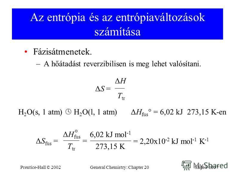 Prentice-Hall © 2002General Chemistry: Chapter 20Slide 9 of 37 Az entrópia és az entrópiaváltozások számítása Fázisátmenetek. –A hőátadást reverzibilisen is meg lehet valósítani. ΔS = ΔHΔH T tr H 2 O(s, 1 atm) H 2 O(l, 1 atm) ΔH fus ° = 6,02 kJ 273,1