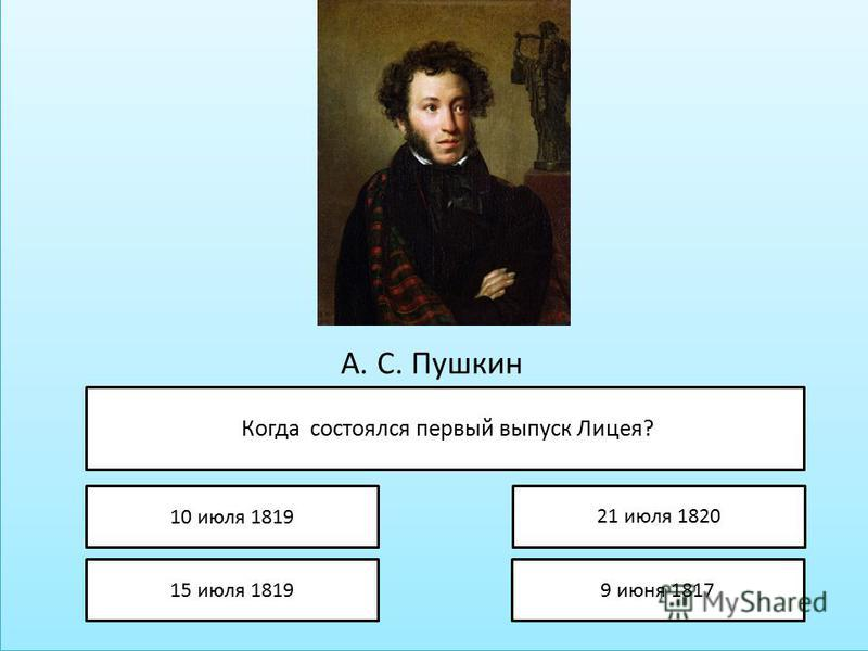 А. С. Пушкин Когда состоялся первый выпуск Лицея? 10 июля 1819 15 июля 1819 21 июля 1820 9 июня 1817