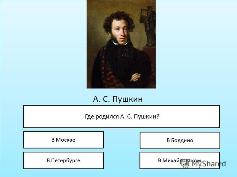 А. С. Пушкин Где родился А. С. Пушкин? В Москве В Петербурге В Болдино В Михайловском