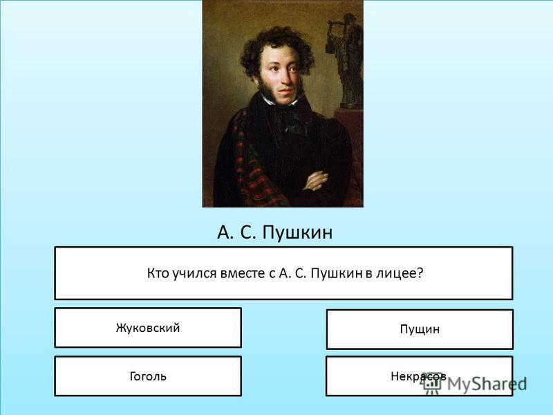 А. С. Пушкин Кто учился вместе с А. С. Пушкин в лицее? Жуковский Гоголь Пущин Некрасов