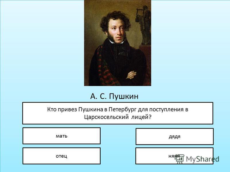 А. С. Пушкин Кто привез Пушкина в Петербург для поступления в Царскосельский лицей? мать отец дядя няня