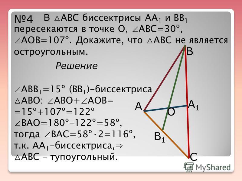 4 В АВС биссектрисы АА 1 и ВВ 1 пересекаются в точке О, АВС=30º, АОВ=107º. Докажите, что АВС не является остроугольным. А В С А1А1 В1В1 О Решение АВВ 1 =15º (ВВ 1 )-биссектриса АВО: АВО+ АОВ= =15º+107º=122º ВАО=180º-122º=58º, тогда ВАС=58º·2=116º, т.
